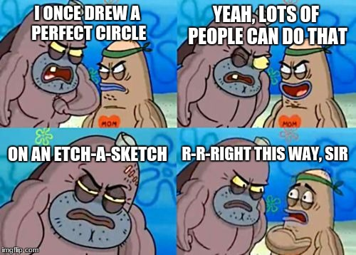 How Tough Are You Meme | I ONCE DREW A PERFECT CIRCLE YEAH, LOTS OF PEOPLE CAN DO THAT ON AN ETCH-A-SKETCH R-R-RIGHT THIS WAY, SIR | image tagged in memes,how tough are you | made w/ Imgflip meme maker