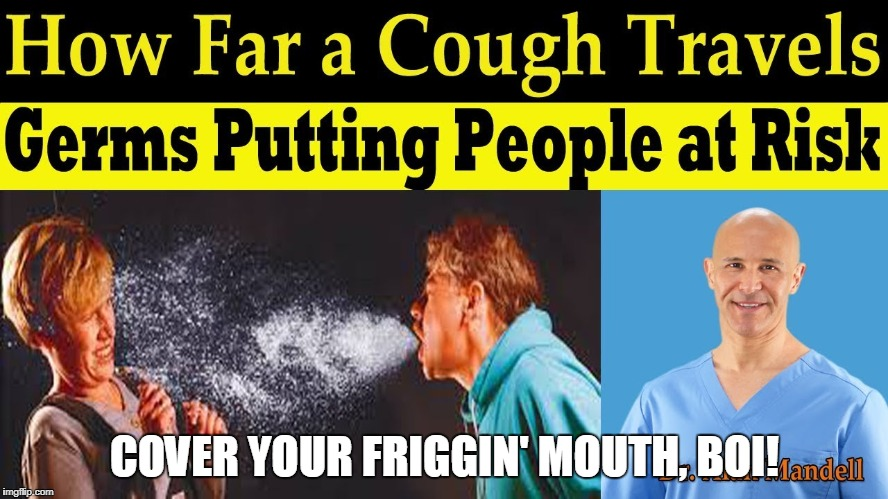 A cough can go a far way... | COVER YOUR FRIGGIN' MOUTH, BOI! | image tagged in cover your mouth | made w/ Imgflip meme maker