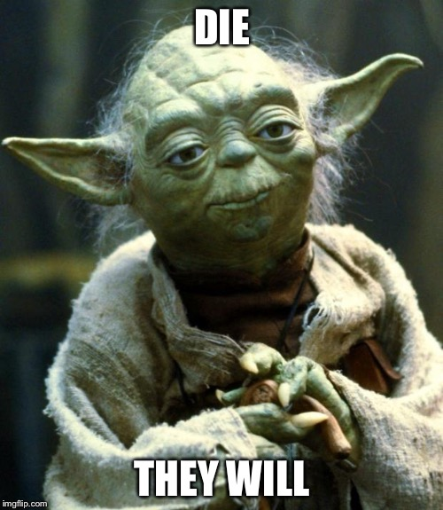 Star Wars Yoda Meme | DIE THEY WILL | image tagged in memes,star wars yoda | made w/ Imgflip meme maker