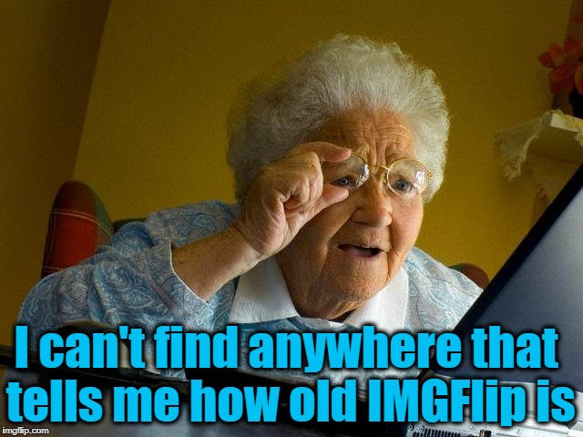 How the heck am I supposed to wish them a happy birthday?? | I can't find anywhere that tells me how old IMGFlip is | image tagged in imgflip's birthday | made w/ Imgflip meme maker