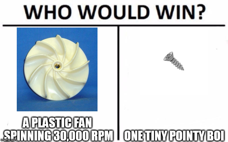 Who Would Win? Meme | A PLASTIC FAN SPINNING 30,000 RPM ONE TINY POINTY BOI | image tagged in memes,who would win | made w/ Imgflip meme maker