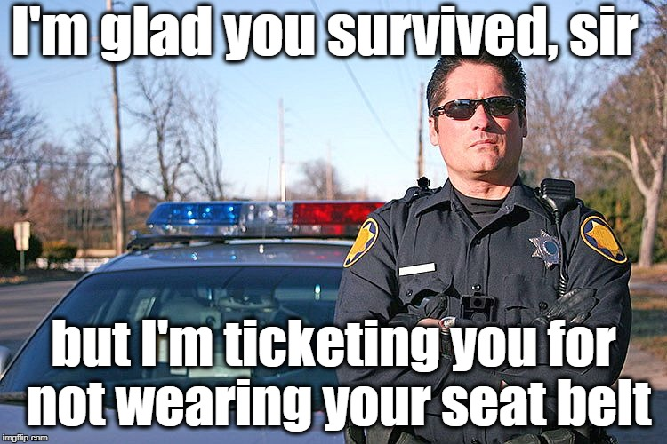 police | I'm glad you survived, sir but I'm ticketing you for not wearing your seat belt | image tagged in police | made w/ Imgflip meme maker