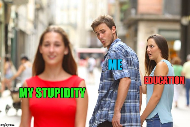 Distracted Boyfriend Meme | MY STUPIDITY ME EDUCATION | image tagged in memes,distracted boyfriend | made w/ Imgflip meme maker