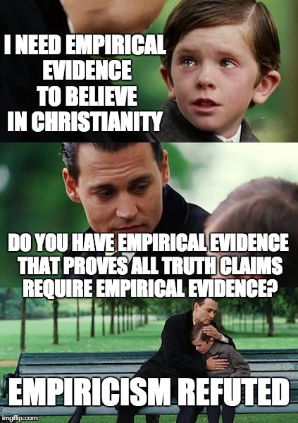 Finding Neverland Meme | I NEED EMPIRICAL EVIDENCE TO BELIEVE IN CHRISTIANITY DO YOU HAVE EMPIRICAL EVIDENCE THAT PROVES ALL TRUTH CLAIMS REQUIRE EMPIRICAL EVIDENCE? | image tagged in memes,finding neverland | made w/ Imgflip meme maker