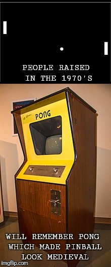 The first video game | PEOPLE RAISED IN THE 1970'S WILL REMEMBER PONG WHICH MADE PINBALL LOOK MEDIEVAL | image tagged in video games,1970's | made w/ Imgflip meme maker