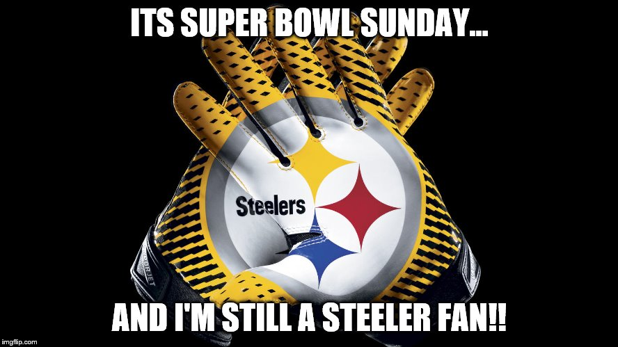 Steelers | ITS SUPER BOWL SUNDAY... AND I'M STILL A STEELER FAN!! | image tagged in pittsburgh steelers | made w/ Imgflip meme maker