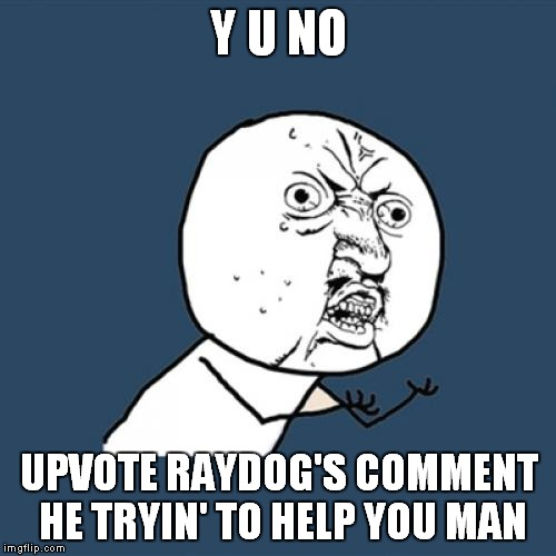 Y U No Meme | Y U NO UPVOTE RAYDOG'S COMMENT HE TRYIN' TO HELP YOU MAN | image tagged in memes,y u no | made w/ Imgflip meme maker