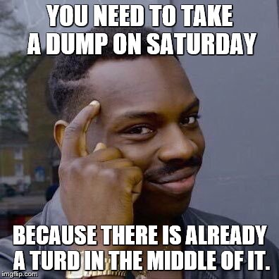 thinking black guy | YOU NEED TO TAKE A DUMP ON SATURDAY BECAUSE THERE IS ALREADY A TURD IN THE MIDDLE OF IT. | image tagged in thinking black guy | made w/ Imgflip meme maker