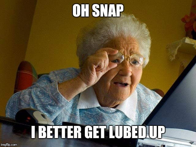 Grandma Finds The Internet Meme | OH SNAP I BETTER GET LUBED UP | image tagged in memes,grandma finds the internet | made w/ Imgflip meme maker