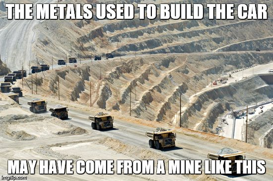 THE METALS USED TO BUILD THE CAR MAY HAVE COME FROM A MINE LIKE THIS | made w/ Imgflip meme maker