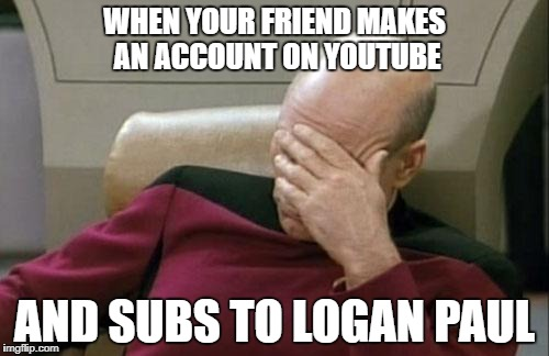 Captain Picard Facepalm Meme | WHEN YOUR FRIEND MAKES AN ACCOUNT ON YOUTUBE AND SUBS TO LOGAN PAUL | image tagged in memes,captain picard facepalm | made w/ Imgflip meme maker