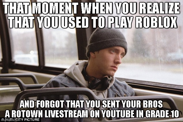 Depressed Eminem | THAT MOMENT WHEN YOU REALIZE THAT YOU USED TO PLAY ROBLOX AND FORGOT THAT YOU SENT YOUR BROS A ROTOWN LIVESTREAM ON YOUTUBE IN GRADE 10 | image tagged in depressed eminem | made w/ Imgflip meme maker