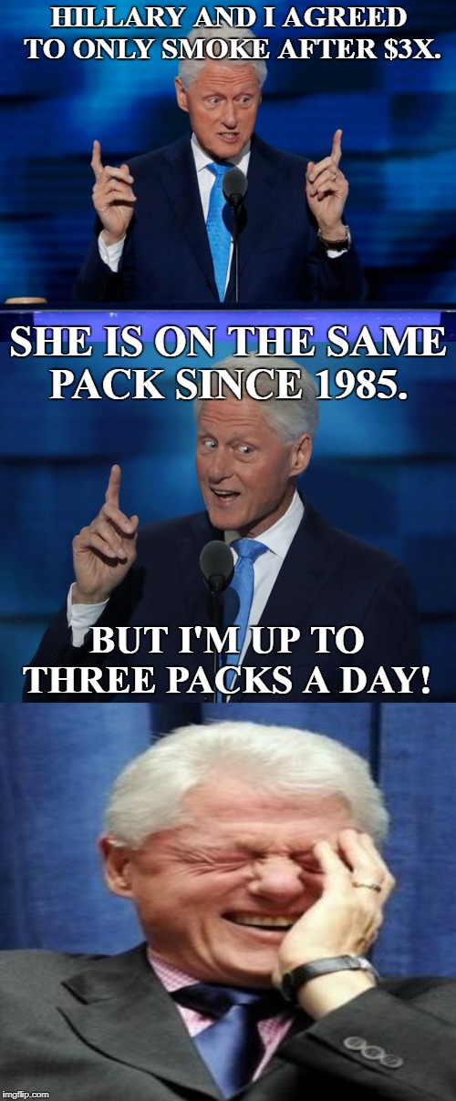 Bill Clinton tells a joke, or is does he? | HILLARY AND I AGREED TO ONLY SMOKE AFTER $3X. BUT I'M UP TO THREE PACKS A DAY! SHE IS ON THE SAME PACK SINCE 1985. | image tagged in bill clinton 2016 dnc,bill clinton laughing,hilliary,smoking,joke,memes | made w/ Imgflip meme maker