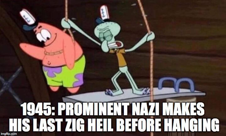 this one isn't original, but i found it funny | 1945: PROMINENT NAZI MAKES HIS LAST ZIG HEIL BEFORE HANGING | image tagged in spongebob,nazi,memes,history,confession bear | made w/ Imgflip meme maker