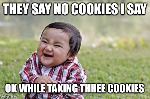 Evil Toddler Meme | THEY SAY NO COOKIES I SAY OK WHILE TAKING THREE COOKIES | image tagged in memes,evil toddler | made w/ Imgflip meme maker