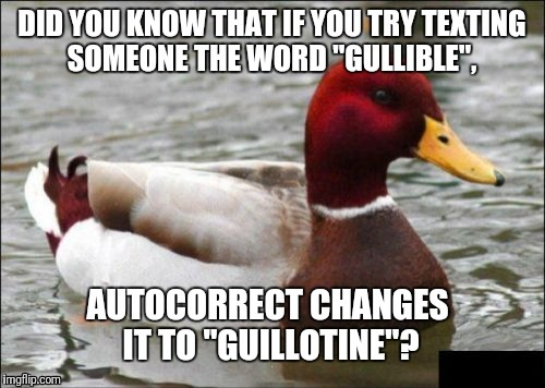 It Is Weird When It Happens | . | image tagged in malicious advice mallard,gullible,guillotine,texting,autocorrect | made w/ Imgflip meme maker