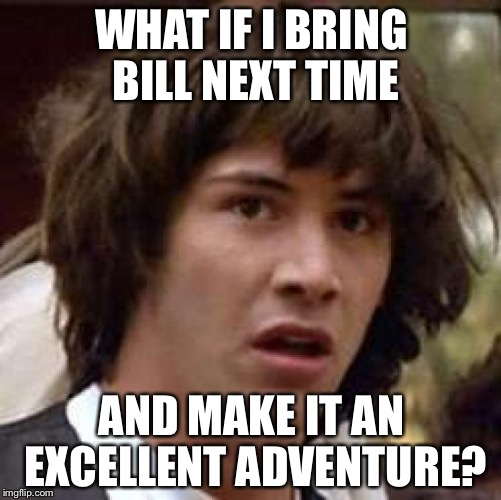 WHAT IF I BRING BILL NEXT TIME AND MAKE IT AN EXCELLENT ADVENTURE? | made w/ Imgflip meme maker