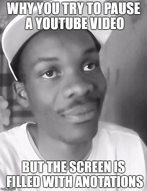i swear this happens to me too much | WHY YOU TRY TO PAUSE A YOUTUBE VIDEO BUT THE SCREEN IS FILLED WITH ANOTATIONS | image tagged in welp,youtube,anotations,video,memes,funny | made w/ Imgflip meme maker