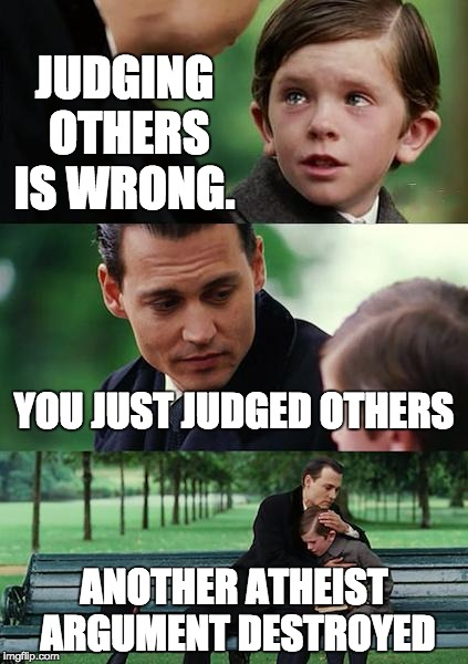 Finding Neverland Meme | JUDGING OTHERS IS WRONG. YOU JUST JUDGED OTHERS ANOTHER ATHEIST ARGUMENT DESTROYED | image tagged in memes,finding neverland | made w/ Imgflip meme maker