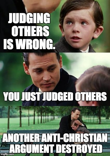 Finding Neverland Meme | JUDGING OTHERS IS WRONG. YOU JUST JUDGED OTHERS ANOTHER ANTI-CHRISTIAN ARGUMENT DESTROYED | image tagged in memes,finding neverland | made w/ Imgflip meme maker
