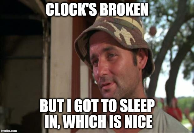 Nice | CLOCK'S BROKEN BUT I GOT TO SLEEP IN, WHICH IS NICE | image tagged in nice | made w/ Imgflip meme maker