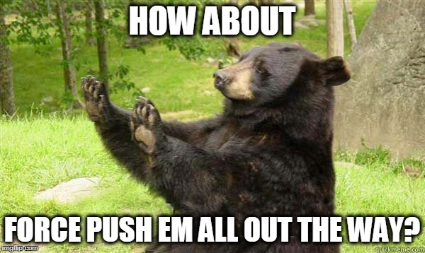 No Bear | HOW ABOUT FORCE PUSH EM ALL OUT THE WAY? | image tagged in no bear | made w/ Imgflip meme maker