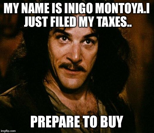 Inigo Montoya Meme | MY NAME IS INIGO MONTOYA.I JUST FILED MY TAXES.. PREPARE TO BUY | image tagged in memes,inigo montoya | made w/ Imgflip meme maker
