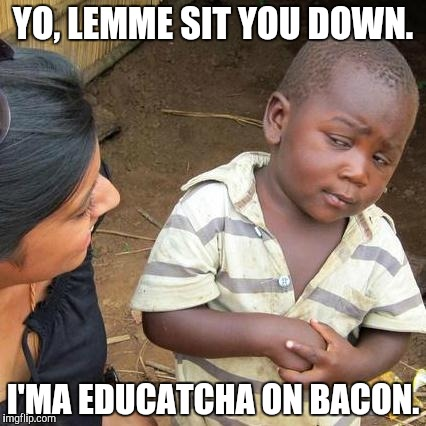 Third World Skeptical Kid Meme | YO, LEMME SIT YOU DOWN. I'MA EDUCATCHA ON BACON. | image tagged in memes,third world skeptical kid | made w/ Imgflip meme maker