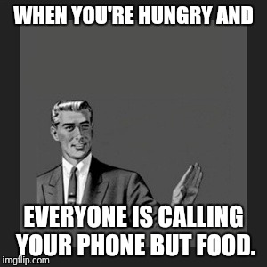 Kill Yourself Guy Meme | WHEN YOU'RE HUNGRY AND EVERYONE IS CALLING YOUR PHONE BUT FOOD. | image tagged in memes,kill yourself guy | made w/ Imgflip meme maker