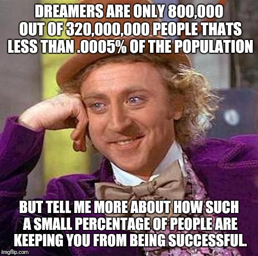 Yeah i know they have parents and kids but i'm talking about actual daca recipients. | DREAMERS ARE ONLY 800,000 OUT OF 320,000,000 PEOPLE THATS LESS THAN .0005% OF THE POPULATION BUT TELL ME MORE ABOUT HOW SUCH A SMALL PERCENT | image tagged in creepy condescending wonka | made w/ Imgflip meme maker