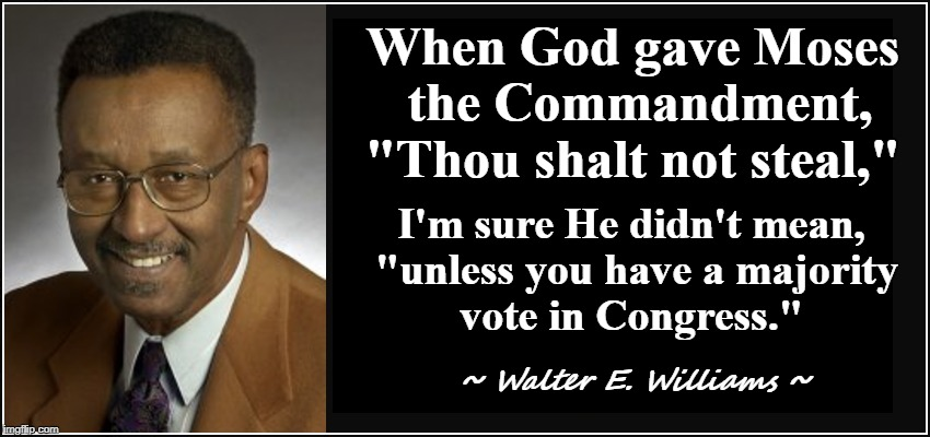 "Walter E. Williams: Suffer No Fools, on the 'welfare state' | When God gave Moses the Commandment, ""Thou shalt not steal,"" ~ Walter E. Williams ~ I'm sure He didn't mean, ""unless you have a majority vot 