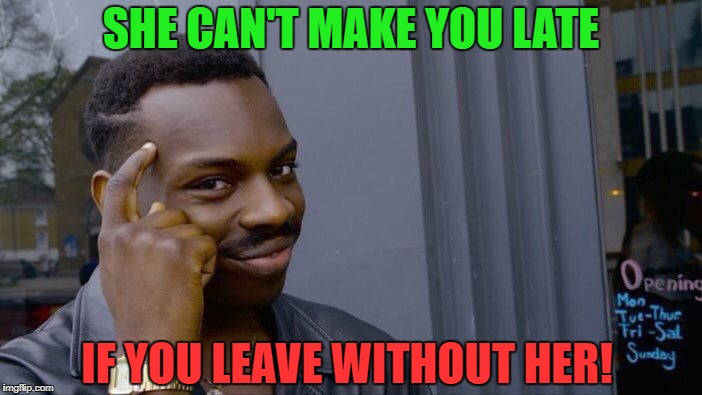 Roll Safe Think About It Meme | SHE CAN'T MAKE YOU LATE IF YOU LEAVE WITHOUT HER! | image tagged in memes,roll safe think about it | made w/ Imgflip meme maker