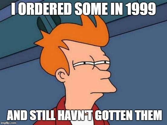 Futurama Fry Meme | I ORDERED SOME IN 1999 AND STILL HAVN'T GOTTEN THEM | image tagged in memes,futurama fry | made w/ Imgflip meme maker
