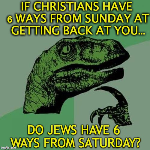 Philosoraptor On 6 Ways From Sunday | IF CHRISTIANS HAVE 6 WAYS FROM SUNDAY AT GETTING BACK AT YOU... DO JEWS HAVE 6 WAYS FROM SATURDAY? | image tagged in memes,philosoraptor,chuck schumer,jewish,revenge | made w/ Imgflip meme maker