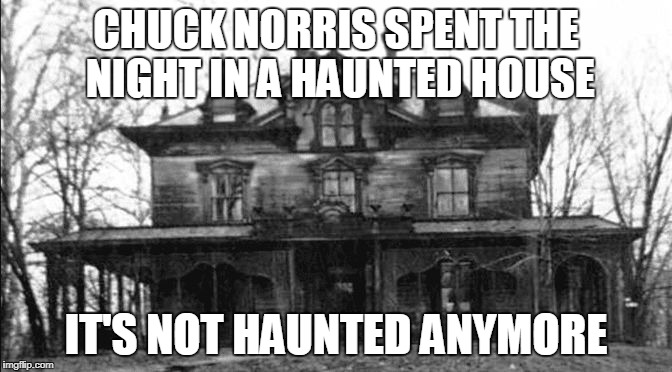 Chuck Norris haunted house | CHUCK NORRIS SPENT THE NIGHT IN A HAUNTED HOUSE IT'S NOT HAUNTED ANYMORE | image tagged in haunted house,memes,chuck norris | made w/ Imgflip meme maker
