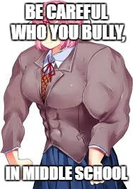 natsuKI | BE CAREFUL WHO YOU BULLY, IN MIDDLE SCHOOL | image tagged in natsuki,buff,middle school,doki doki literature club | made w/ Imgflip meme maker