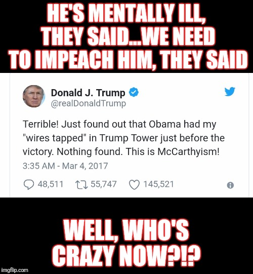 HE'S MENTALLY ILL, THEY SAID...WE NEED TO IMPEACH HIM, THEY SAID WELL, WHO'S CRAZY NOW?!? | image tagged in trump wire tap | made w/ Imgflip meme maker