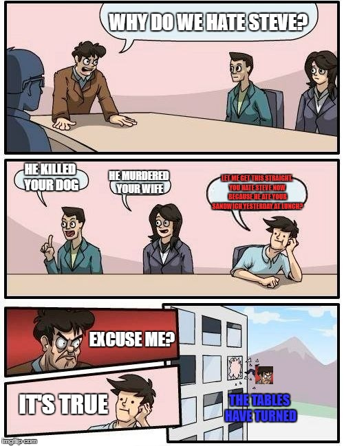 The Tables Have Turned | WHY DO WE HATE STEVE? HE KILLED YOUR DOG HE MURDERED YOUR WIFE LET ME GET THIS STRAIGHT. YOU HATE STEVE NOW BECAUSE HE ATE YOUR SANDWICH YES | image tagged in memes,funny,boardroom meeting suggestion,dumb,penis,dickbutt | made w/ Imgflip meme maker