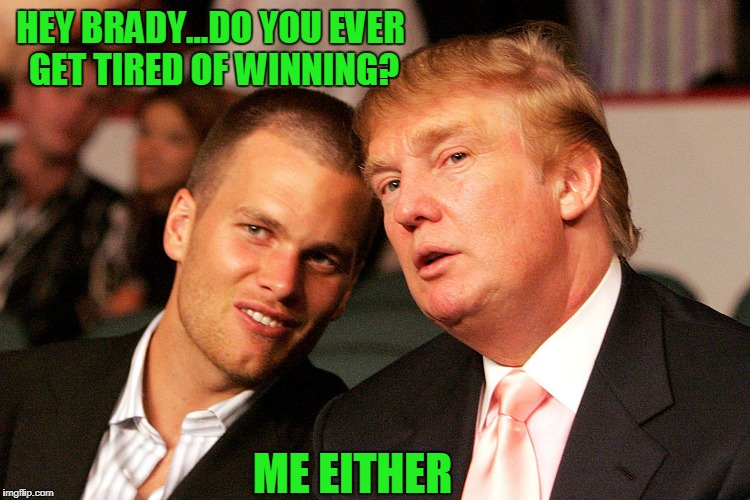 HEY BRADY...DO YOU EVER GET TIRED OF WINNING? ME EITHER | image tagged in tom brady trump | made w/ Imgflip meme maker
