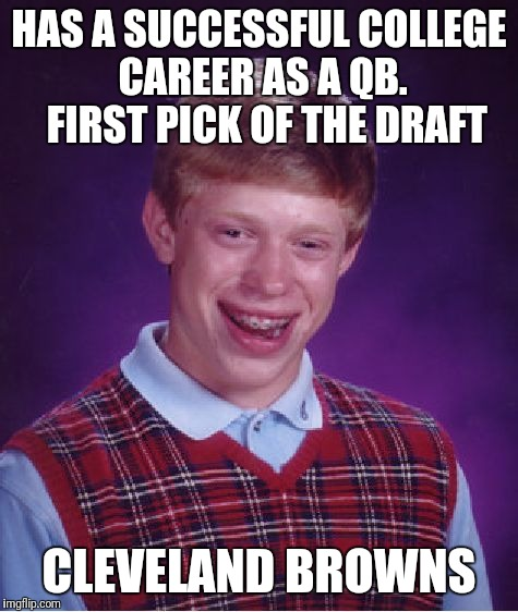 Bad Luck Brian Meme | HAS A SUCCESSFUL COLLEGE CAREER AS A QB.  FIRST PICK OF THE DRAFT CLEVELAND BROWNS | image tagged in memes,bad luck brian | made w/ Imgflip meme maker