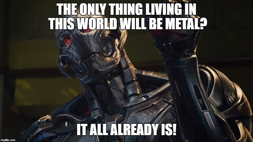 THE ONLY THING LIVING IN THIS WORLD WILL BE METAL? IT ALL ALREADY IS! | made w/ Imgflip meme maker