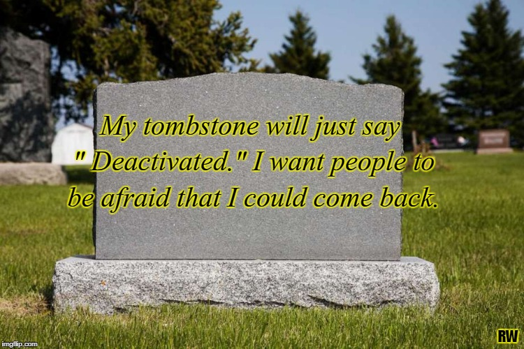 "My tombstone will just say "" Deactivated."" I want people to be afraid that I could come back. RW 