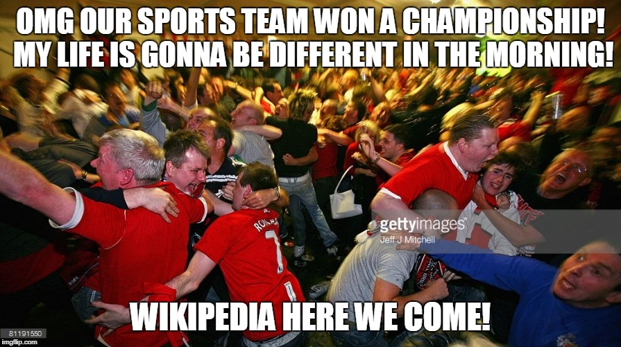 stupid sports fans | OMG OUR SPORTS TEAM WON A CHAMPIONSHIP! MY LIFE IS GONNA BE DIFFERENT IN THE MORNING! WIKIPEDIA HERE WE COME! | image tagged in superbowl,sports,espn,nfl,championship,wwe | made w/ Imgflip meme maker