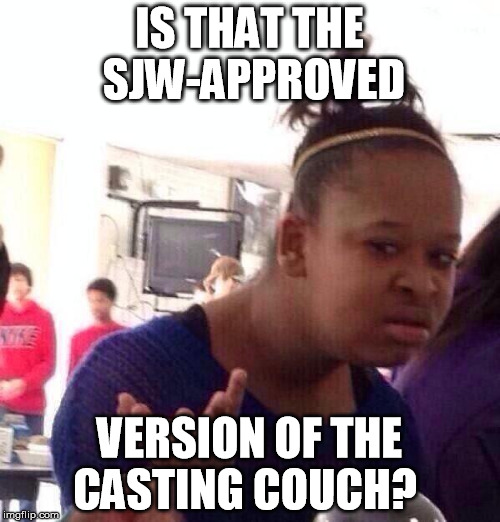 Black Girl Wat Meme | IS THAT THE SJW-APPROVED VERSION OF THE CASTING COUCH? | image tagged in memes,black girl wat | made w/ Imgflip meme maker