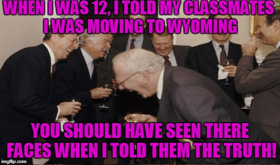 WHEN I WAS 12, I TOLD MY CLASSMATES I WAS MOVING TO WYOMING YOU SHOULD HAVE SEEN THERE FACES WHEN I TOLD THEM THE TRUTH! | made w/ Imgflip meme maker