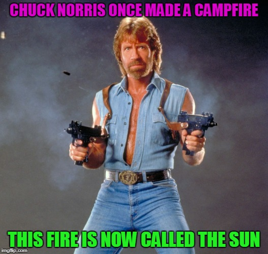 One Cold Night... | CHUCK NORRIS ONCE MADE A CAMPFIRE THIS FIRE IS NOW CALLED THE SUN | image tagged in memes,chuck norris guns,chuck norris | made w/ Imgflip meme maker