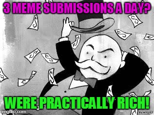 Make It Rain, People! | 3 MEME SUBMISSIONS A DAY? WERE PRACTICALLY RICH! | image tagged in rich banker | made w/ Imgflip meme maker