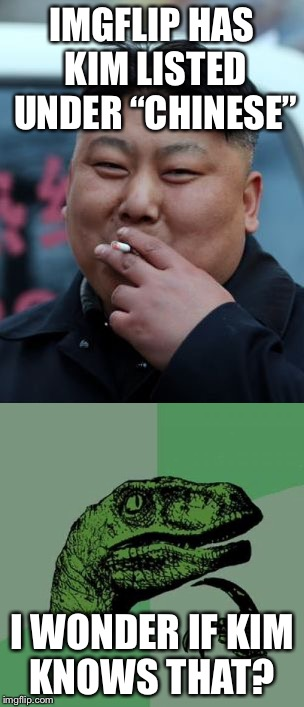 "IMGFLIP HAS KIM LISTED UNDER ""CHINESE"" I WONDER IF KIM KNOWS THAT? 