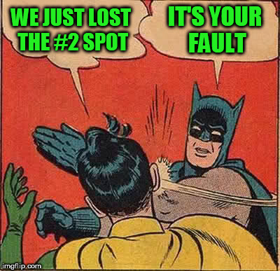 Batman Slapping Robin Meme | WE JUST LOST THE #2 SPOT IT'S YOUR FAULT | image tagged in memes,batman slapping robin | made w/ Imgflip meme maker