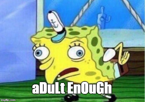 Mocking Spongebob Meme | aDuLt EnOuGh | image tagged in memes,mocking spongebob | made w/ Imgflip meme maker